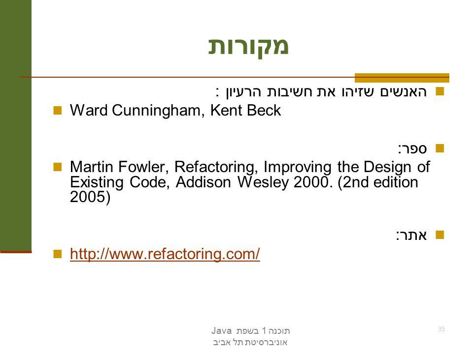 תוכנה 1 בשפת Java אוניברסיטת תל אביב 35 מקורות האנשים שזיהו את חשיבות הרעיון : Ward Cunningham, Kent Beck ספר: Martin Fowler, Refactoring, Improving the Design of Existing Code, Addison Wesley 2000.