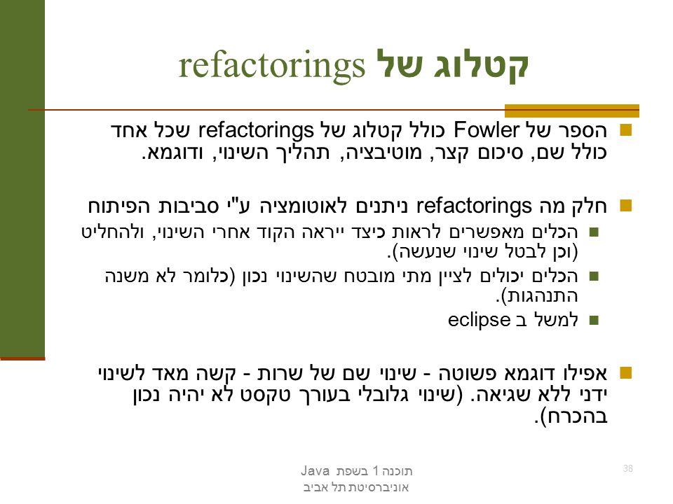 תוכנה 1 בשפת Java אוניברסיטת תל אביב 38 קטלוג של refactorings הספר של Fowler כולל קטלוג של refactorings שכל אחד כולל שם, סיכום קצר, מוטיבציה, תהליך השינוי, ודוגמא.
