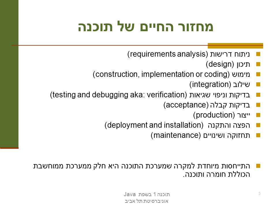 תוכנה 1 בשפת Java אוניברסיטת תל אביב 5 מחזור החיים של תוכנה ניתוח דרישות (requirements analysis) תיכון (design) מימוש (construction, implementation or coding) שילוב (integration) בדיקות וניפוי שגיאות (testing and debugging aka: verification) בדיקות קבלה (acceptance) ייצור (production) הפצה והתקנה (deployment and installation) תחזוקה ושינויים (maintenance) התייחסות מיוחדת למקרה שמערכת התוכנה היא חלק ממערכת ממוחשבת הכוללת חומרה ותוכנה.