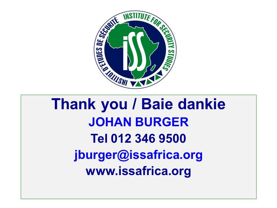 Thank you / Baie dankie JOHAN BURGER Tel 012 346 9500 jburger@issafrica.org www.issafrica.org