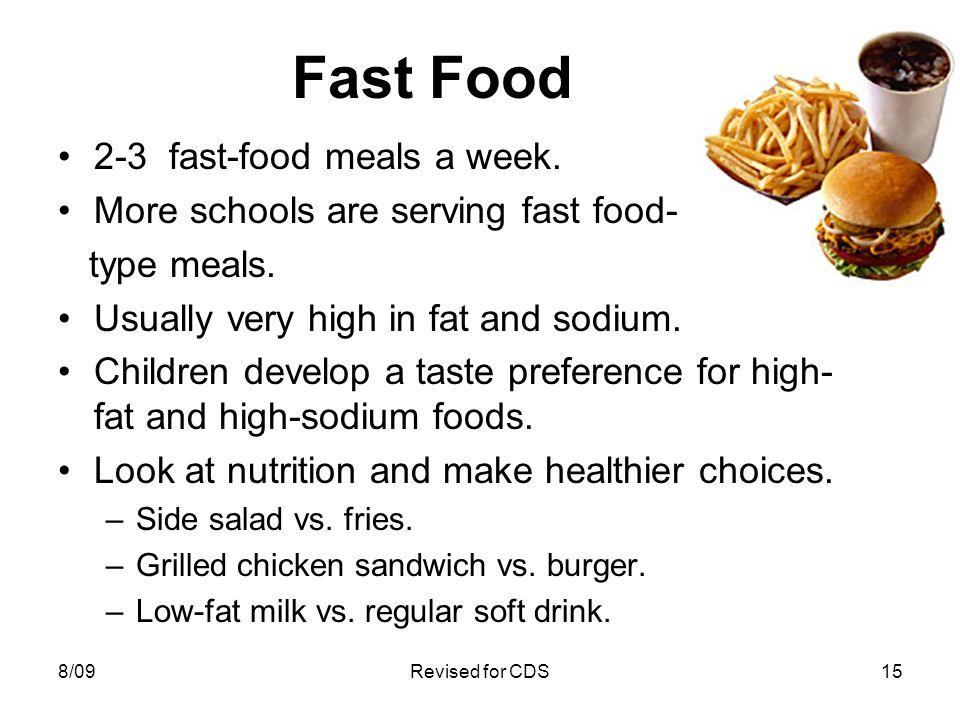 Fast Food 2-3 fast-food meals a week. More schools are serving fast food- type meals. Usually very high in fat and sodium. Children develop a taste pr
