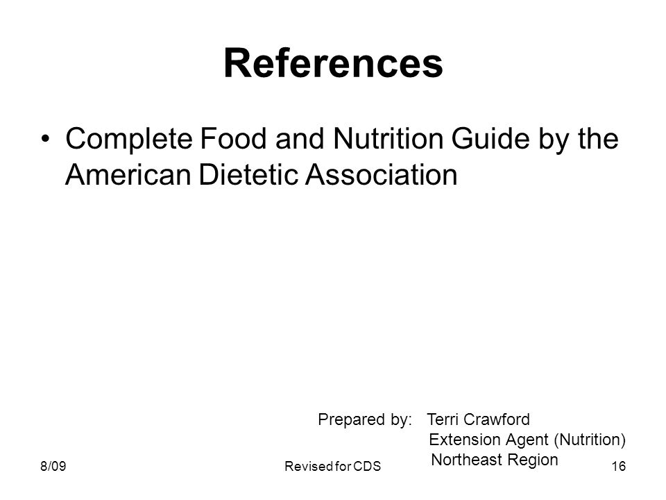 References Complete Food and Nutrition Guide by the American Dietetic Association Prepared by: Terri Crawford Extension Agent (Nutrition) Northeast Region 8/0916Revised for CDS