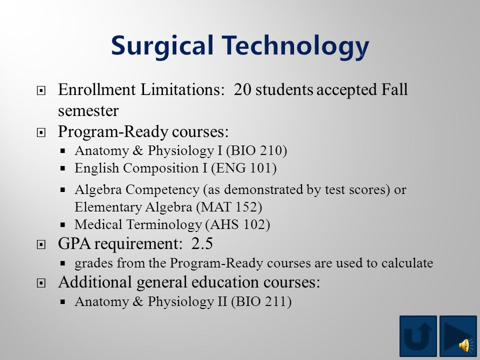  Enrollment Limitations: 25 students accepted Fall semester  Program-Ready courses:  Pharmacological Anatomy & Physiology (PHM 202)  English Composition I (ENG 101)  Intermediate Algebra (MAT 102)  Medical Terminology (AHS 102)  GPA requirement: 2.0  grades from the Program-Ready courses are used to calculate  Additional general education courses:  Introduction to Computers (CPT 101)*  Patient Care Relations (AHS 116) *If placement scores indicate a prerequisite need prior to CPT 101, students must take CPT 141 before taking CPT 101.