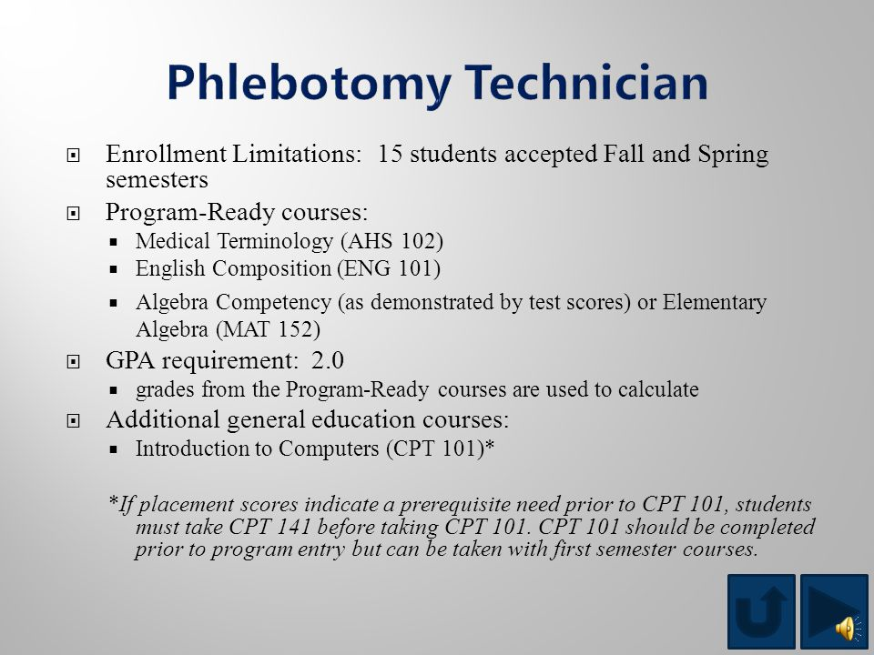  Enrollment Limitations: 25 students accepted Fall semester  Program-Ready courses:  Medical Terminology (AHS 102)  English Composition (ENG 101)  Algebra Competency (as demonstrated by test scores) or Elementary Algebra (MAT 152)  GPA requirement: 2.0  grades from the Program-Ready courses are used to calculate  Additional general education courses:  Basic Anatomy and Physiology (BIO 112) This program is conducted on the Newberry campus.