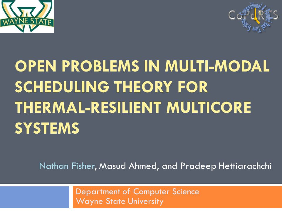 OPEN PROBLEMS IN MULTI-MODAL SCHEDULING THEORY FOR THERMAL-RESILIENT MULTICORE SYSTEMS Nathan Fisher, Masud Ahmed, and Pradeep Hettiarachchi Department of Computer Science Wayne State University 1