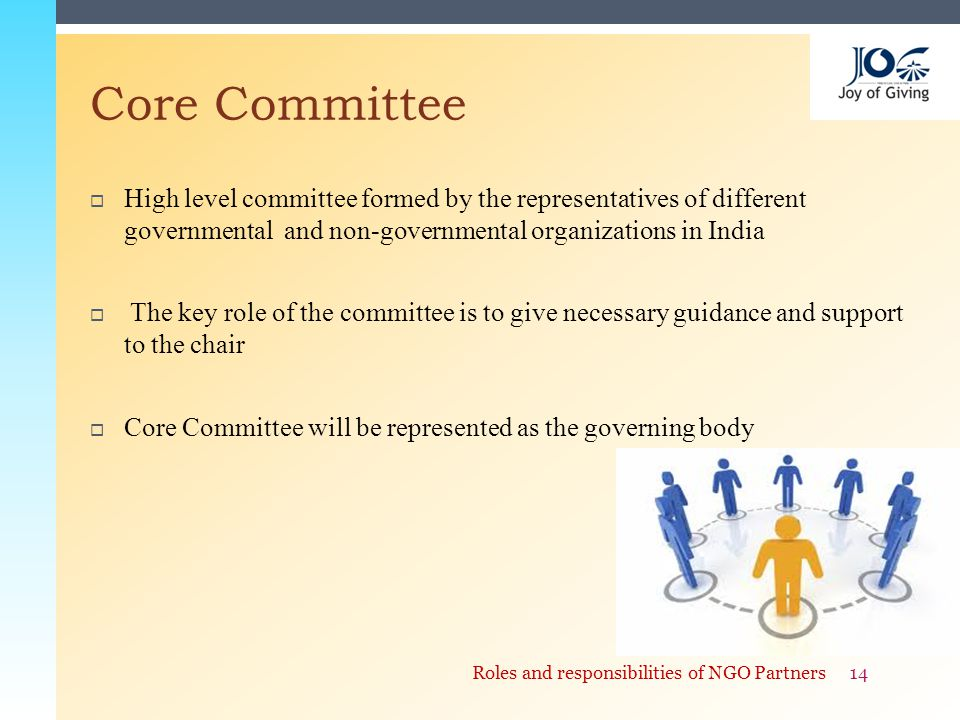  High level committee formed by the representatives of different governmental and non-governmental organizations in India  The key role of the committee is to give necessary guidance and support to the chair  Core Committee will be represented as the governing body Core Committee 14Roles and responsibilities of NGO Partners