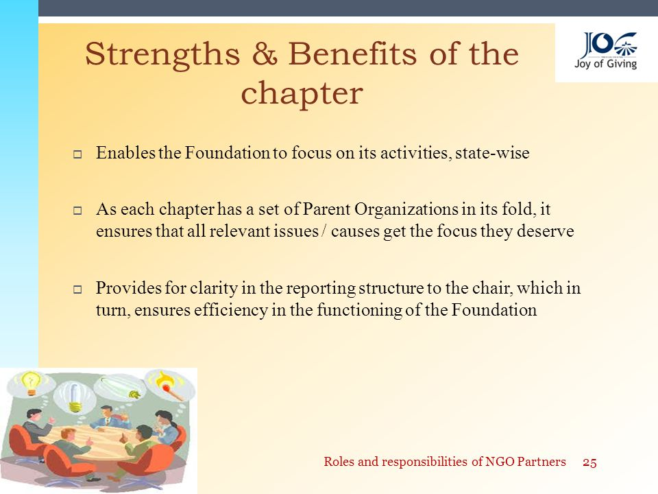  Enables the Foundation to focus on its activities, state-wise  As each chapter has a set of Parent Organizations in its fold, it ensures that all relevant issues / causes get the focus they deserve  Provides for clarity in the reporting structure to the chair, which in turn, ensures efficiency in the functioning of the Foundation Strengths & Benefits of the chapter 25Roles and responsibilities of NGO Partners