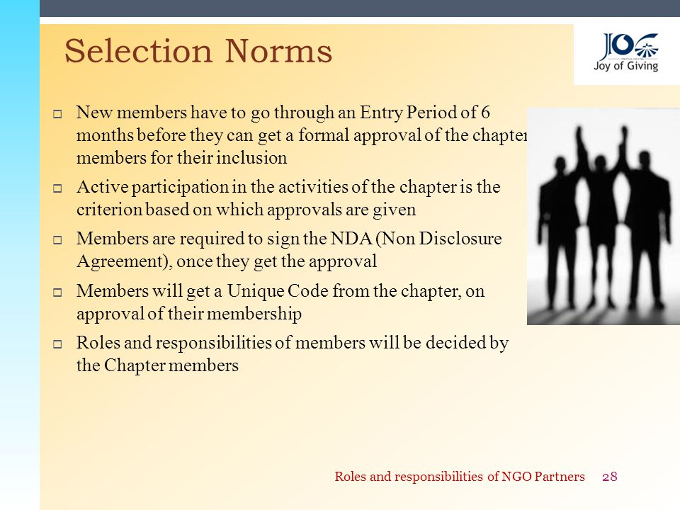  New members have to go through an Entry Period of 6 months before they can get a formal approval of the chapter members for their inclusion  Active participation in the activities of the chapter is the criterion based on which approvals are given  Members are required to sign the NDA (Non Disclosure Agreement), once they get the approval  Members will get a Unique Code from the chapter, on approval of their membership  Roles and responsibilities of members will be decided by the Chapter members Selection Norms 28Roles and responsibilities of NGO Partners