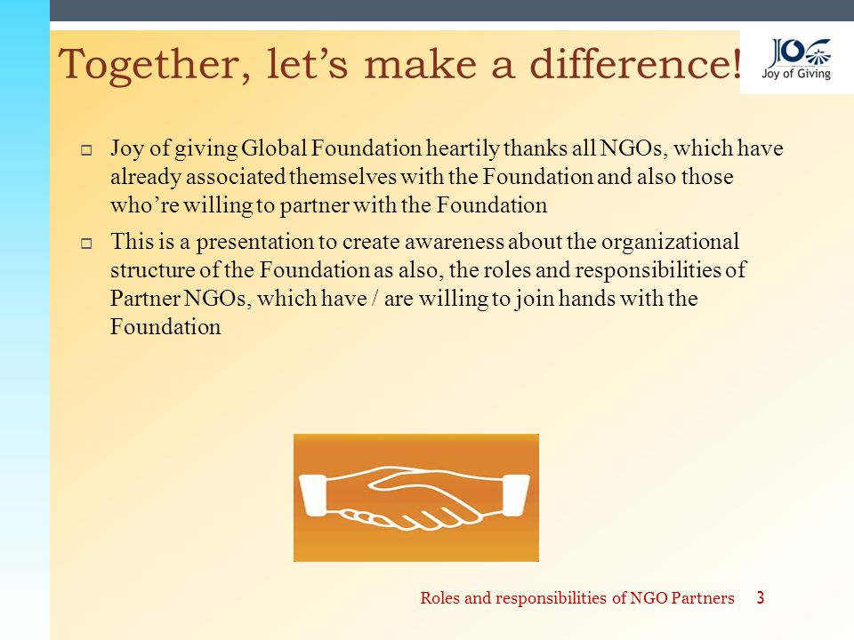  Joy of giving Global Foundation heartily thanks all NGOs, which have already associated themselves with the Foundation and also those who're willing to partner with the Foundation  This is a presentation to create awareness about the organizational structure of the Foundation as also, the roles and responsibilities of Partner NGOs, which have / are willing to join hands with the Foundation Together, let's make a difference.