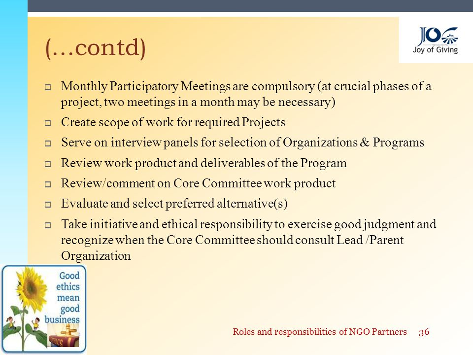  Monthly Participatory Meetings are compulsory (at crucial phases of a project, two meetings in a month may be necessary)  Create scope of work for required Projects  Serve on interview panels for selection of Organizations & Programs  Review work product and deliverables of the Program  Review/comment on Core Committee work product  Evaluate and select preferred alternative(s)  Take initiative and ethical responsibility to exercise good judgment and recognize when the Core Committee should consult Lead /Parent Organization (…contd) 36Roles and responsibilities of NGO Partners