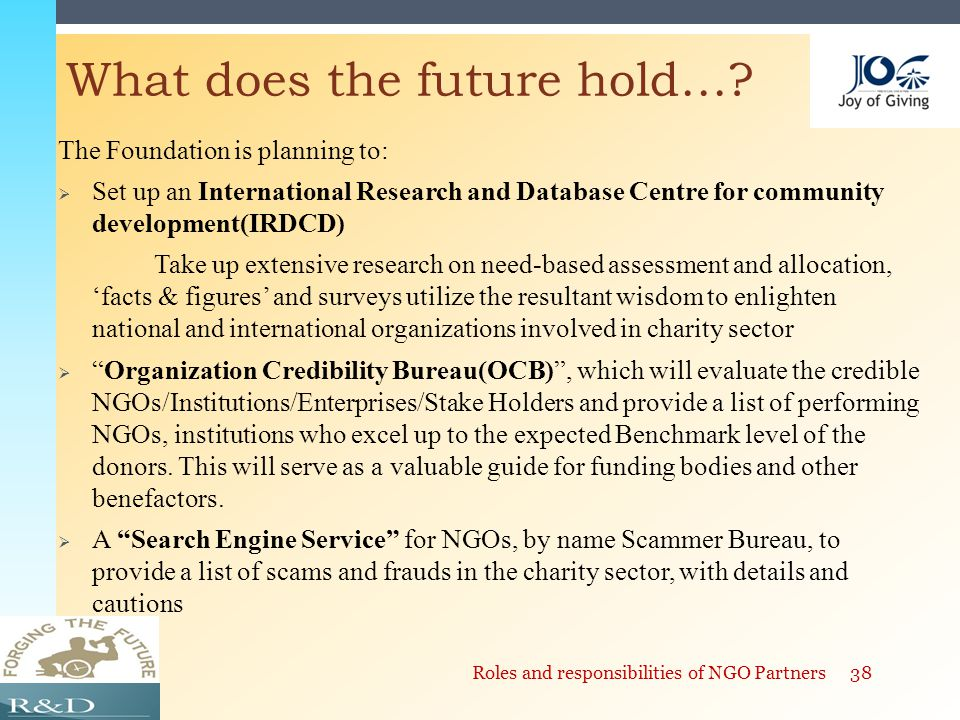 The Foundation is planning to:  Set up an International Research and Database Centre for community development(IRDCD) Take up extensive research on need-based assessment and allocation, 'facts & figures' and surveys utilize the resultant wisdom to enlighten national and international organizations involved in charity sector  Organization Credibility Bureau(OCB) , which will evaluate the credible NGOs/Institutions/Enterprises/Stake Holders and provide a list of performing NGOs, institutions who excel up to the expected Benchmark level of the donors.