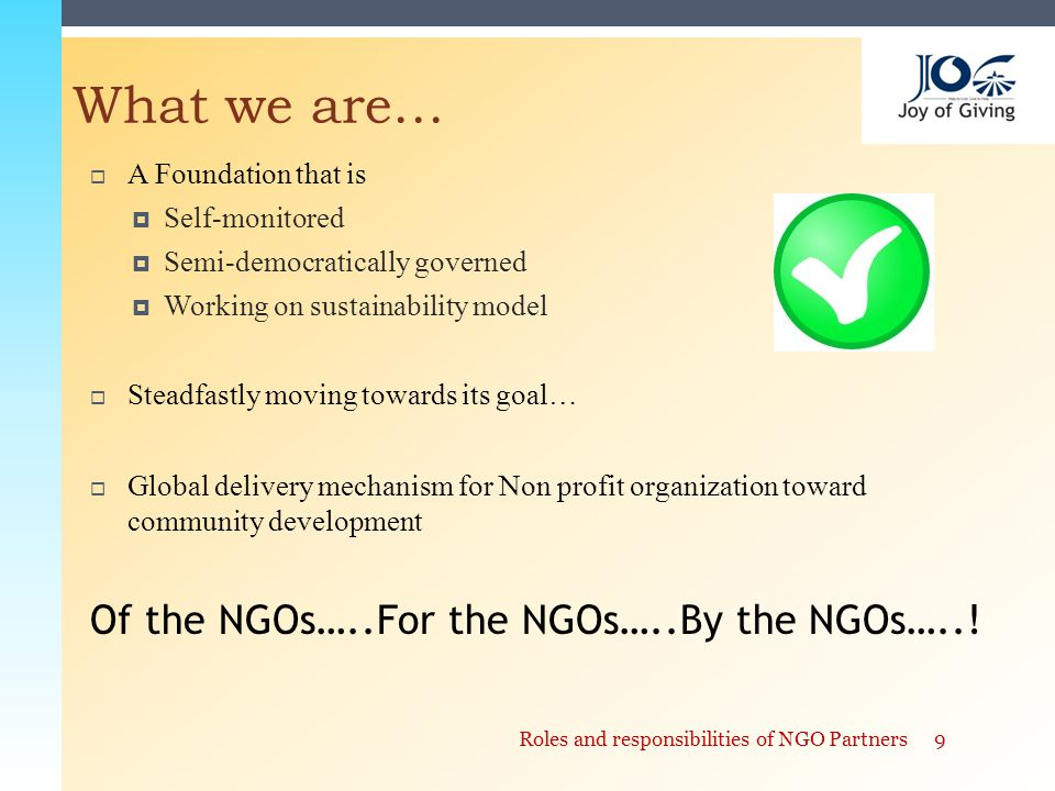  A Foundation that is  Self-monitored  Semi-democratically governed  Working on sustainability model  Steadfastly moving towards its goal…  Global delivery mechanism for Non profit organization toward community development 9Roles and responsibilities of NGO Partners What we are… Of the NGOs…..For the NGOs…..By the NGOs…..!