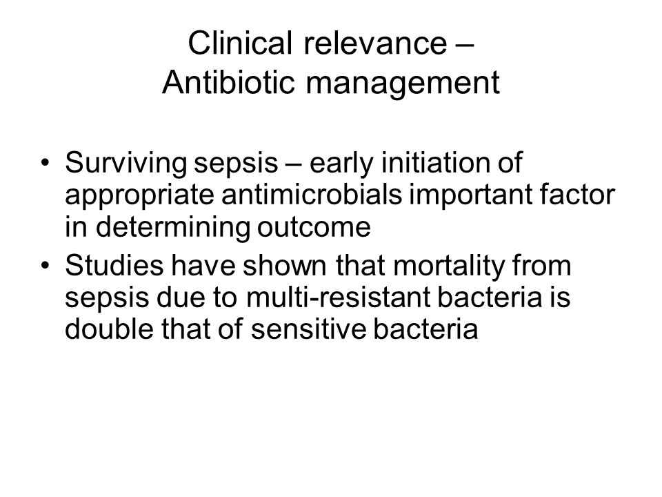 Clinical relevance – Antibiotic management Surviving sepsis – early initiation of appropriate antimicrobials important factor in determining outcome Studies have shown that mortality from sepsis due to multi-resistant bacteria is double that of sensitive bacteria
