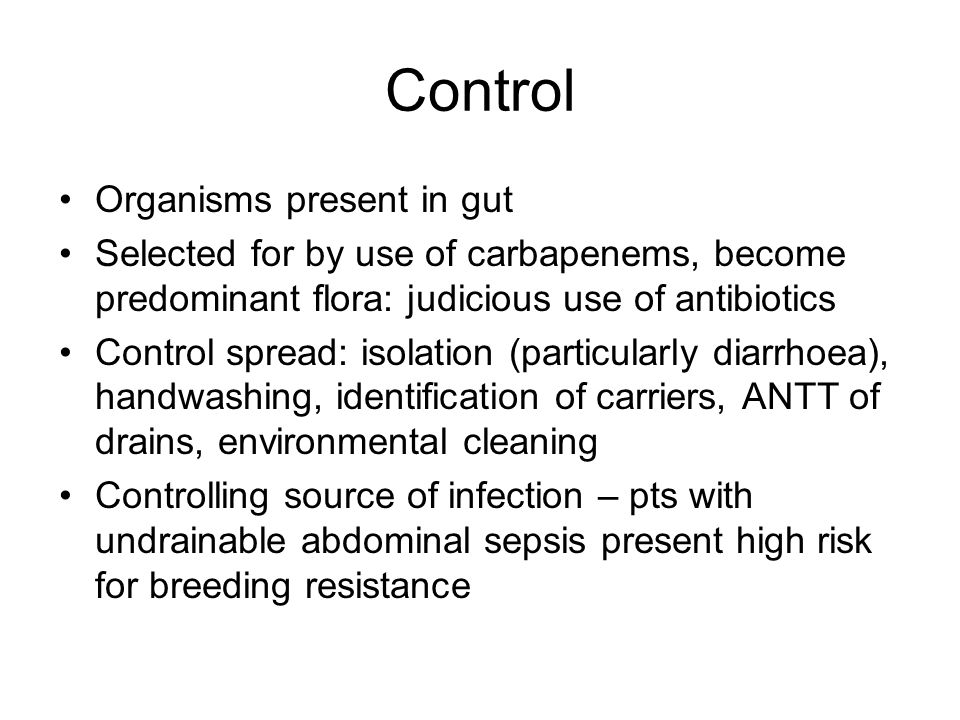 Control Organisms present in gut Selected for by use of carbapenems, become predominant flora: judicious use of antibiotics Control spread: isolation (particularly diarrhoea), handwashing, identification of carriers, ANTT of drains, environmental cleaning Controlling source of infection – pts with undrainable abdominal sepsis present high risk for breeding resistance