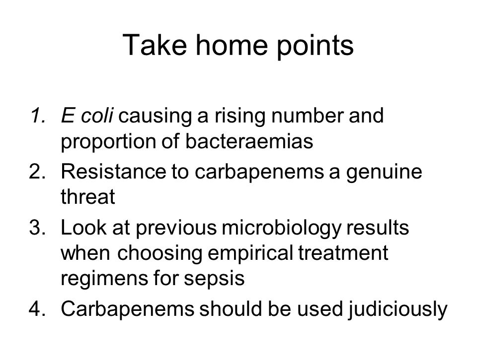 Take home points 1.E coli causing a rising number and proportion of bacteraemias 2.Resistance to carbapenems a genuine threat 3.Look at previous microbiology results when choosing empirical treatment regimens for sepsis 4.Carbapenems should be used judiciously