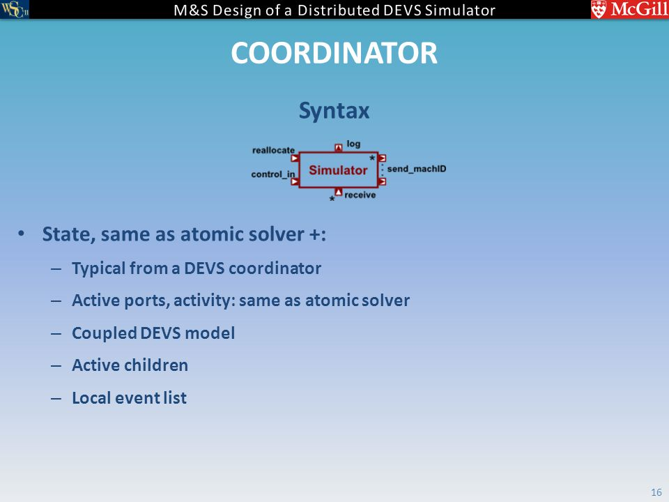 COORDINATOR State, same as atomic solver +: – Typical from a DEVS coordinator – Active ports, activity: same as atomic solver – Coupled DEVS model – Active children – Local event list Syntax 16