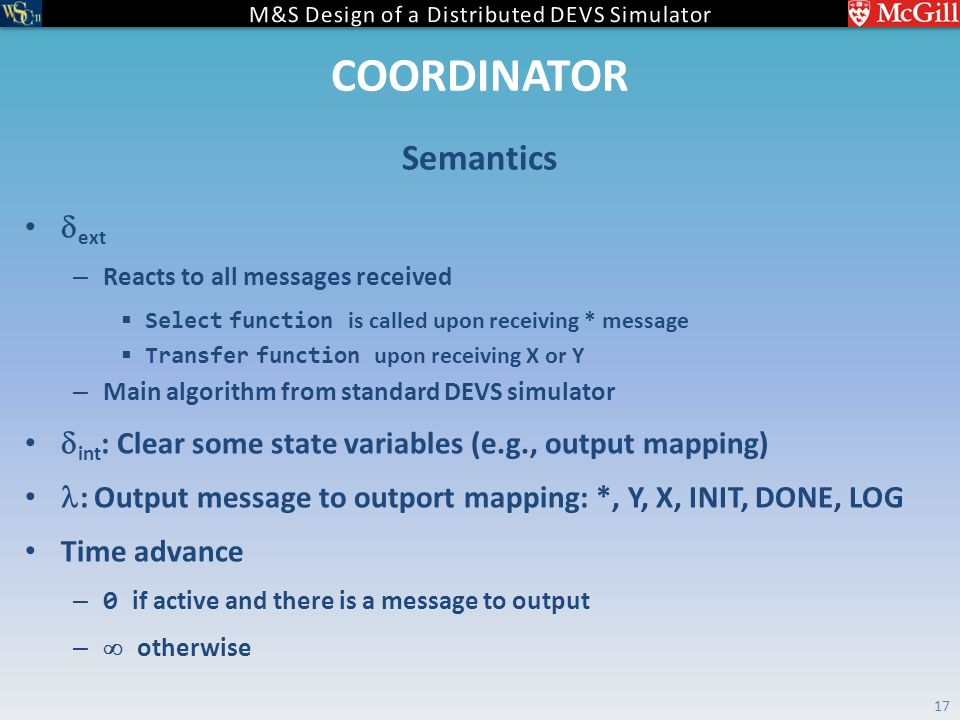 COORDINATOR  ext – Reacts to all messages received  Select function is called upon receiving * message  Transfer function upon receiving X or Y – Main algorithm from standard DEVS simulator  int : Clear some state variables (e.g., output mapping) : Output message to outport mapping: *, Y, X, INIT, DONE, LOG Time advance – 0 if active and there is a message to output –  otherwise Semantics 17
