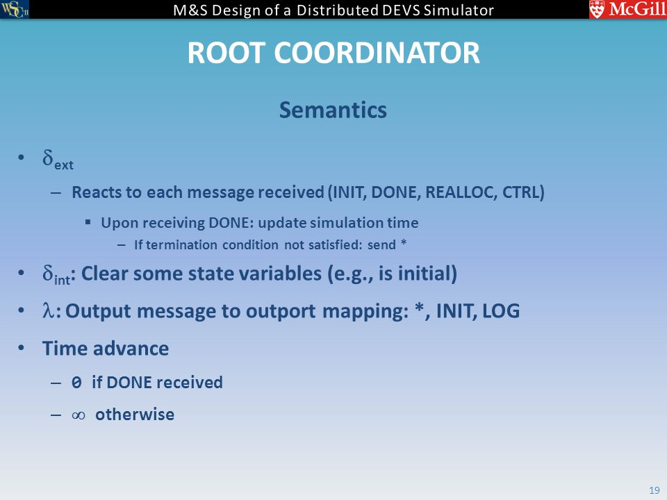 ROOT COORDINATOR  ext – Reacts to each message received (INIT, DONE, REALLOC, CTRL)  Upon receiving DONE: update simulation time – If termination condition not satisfied: send *  int : Clear some state variables (e.g., is initial) : Output message to outport mapping: *, INIT, LOG Time advance – 0 if DONE received –  otherwise Semantics 19