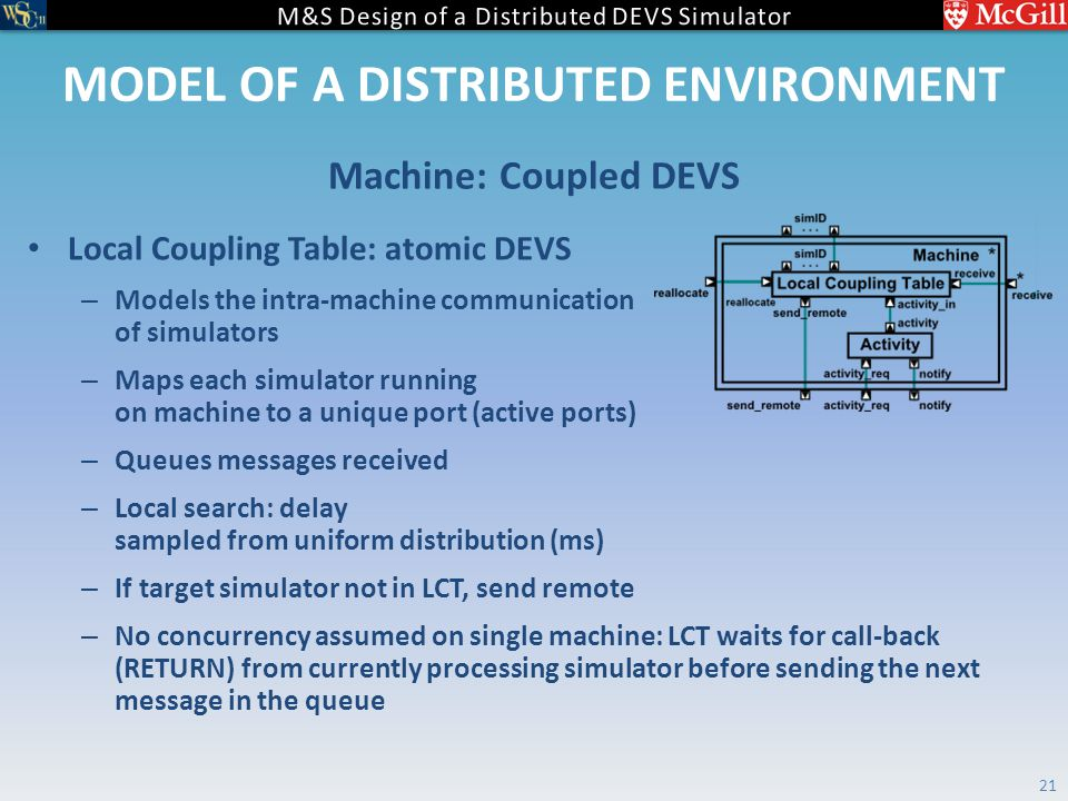 MODEL OF A DISTRIBUTED ENVIRONMENT Local Coupling Table: atomic DEVS – Models the intra-machine communication of simulators – Maps each simulator running on machine to a unique port (active ports) – Queues messages received – Local search: delay sampled from uniform distribution (ms) – If target simulator not in LCT, send remote – No concurrency assumed on single machine: LCT waits for call-back (RETURN) from currently processing simulator before sending the next message in the queue Machine: Coupled DEVS 21