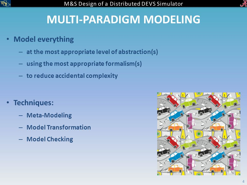 MULTI-PARADIGM MODELING Model everything – at the most appropriate level of abstraction(s) – using the most appropriate formalism(s) – to reduce accidental complexity Techniques: – Meta-Modeling – Model Transformation – Model Checking 4
