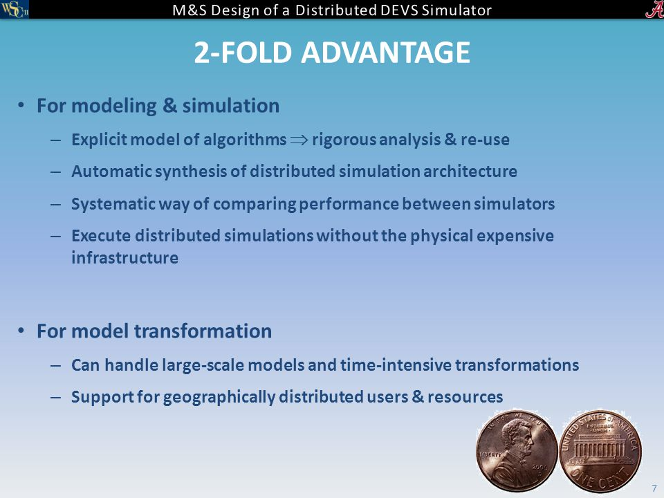 2-FOLD ADVANTAGE For modeling & simulation – Explicit model of algorithms  rigorous analysis & re-use – Automatic synthesis of distributed simulation architecture – Systematic way of comparing performance between simulators – Execute distributed simulations without the physical expensive infrastructure For model transformation – Can handle large-scale models and time-intensive transformations – Support for geographically distributed users & resources 7