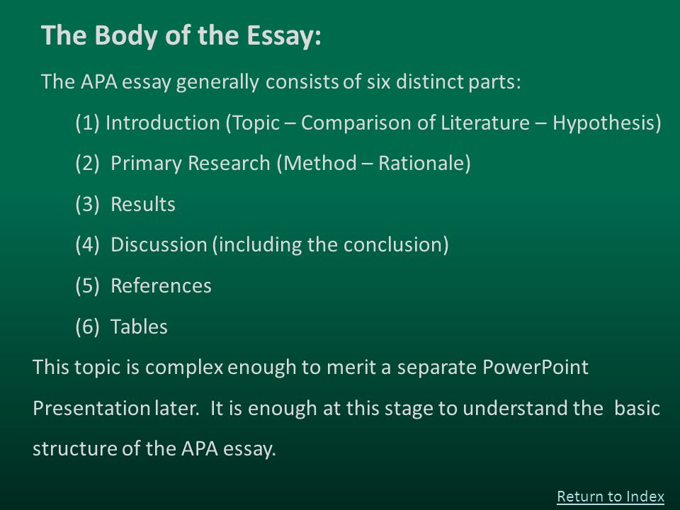 The Body of the Essay: The APA essay generally consists of six distinct parts: (1) Introduction (Topic – Comparison of Literature – Hypothesis) (2) Primary Research (Method – Rationale) (3) Results (4) Discussion (including the conclusion) (5) References (6) Tables This topic is complex enough to merit a separate PowerPoint Presentation later.