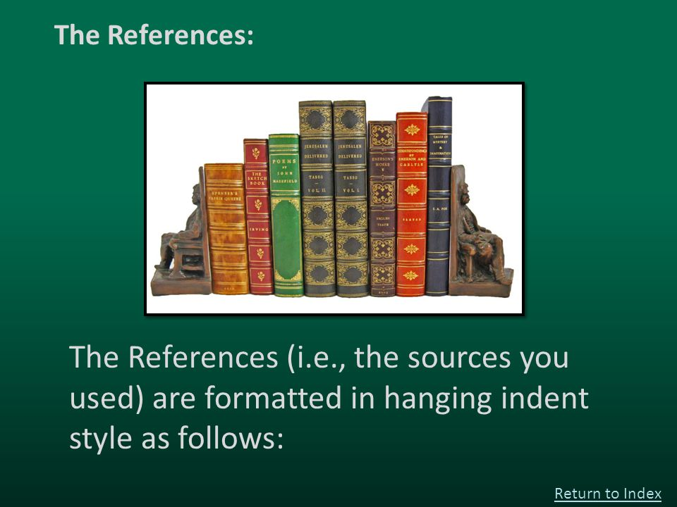 The References (i.e., the sources you used) are formatted in hanging indent style as follows: Return to Index The References: