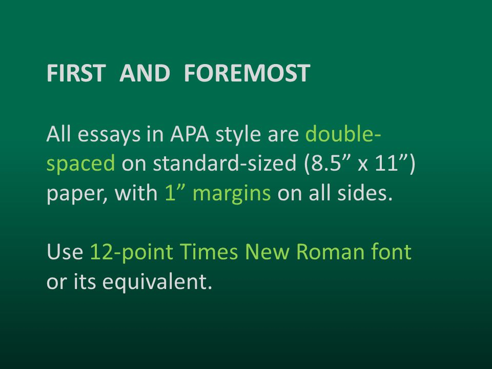 FIRST AND FOREMOST All essays in APA style are double- spaced on standard-sized (8.5 x 11 ) paper, with 1 margins on all sides.