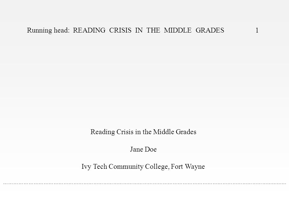 Running head: READING CRISIS IN THE MIDDLE GRADES 1 Reading Crisis in the Middle Grades Jane Doe Ivy Tech Community College, Fort Wayne ………………………………………………………………………………………………………………………………………………………