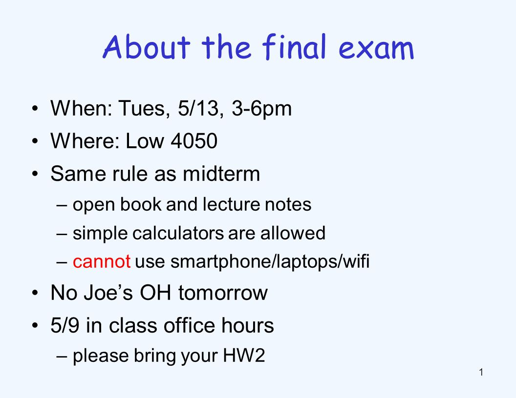 When: Tues, 5/13, 3-6pm Where: Low 4050 Same rule as midterm –open book and lecture notes –simple calculators are allowed –cannot use smartphone/laptops/wifi No Joe's OH tomorrow 5/9 in class office hours –please bring your HW2 1 About the final exam