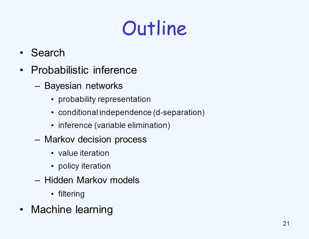 Search Probabilistic inference –Bayesian networks probability representation conditional independence (d-separation) inference (variable elimination) –Markov decision process value iteration policy iteration –Hidden Markov models filtering Machine learning 21 Outline