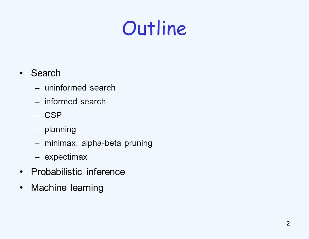 Search –uninformed search –informed search –CSP –planning –minimax, alpha-beta pruning –expectimax Probabilistic inference Machine learning 2 Outline