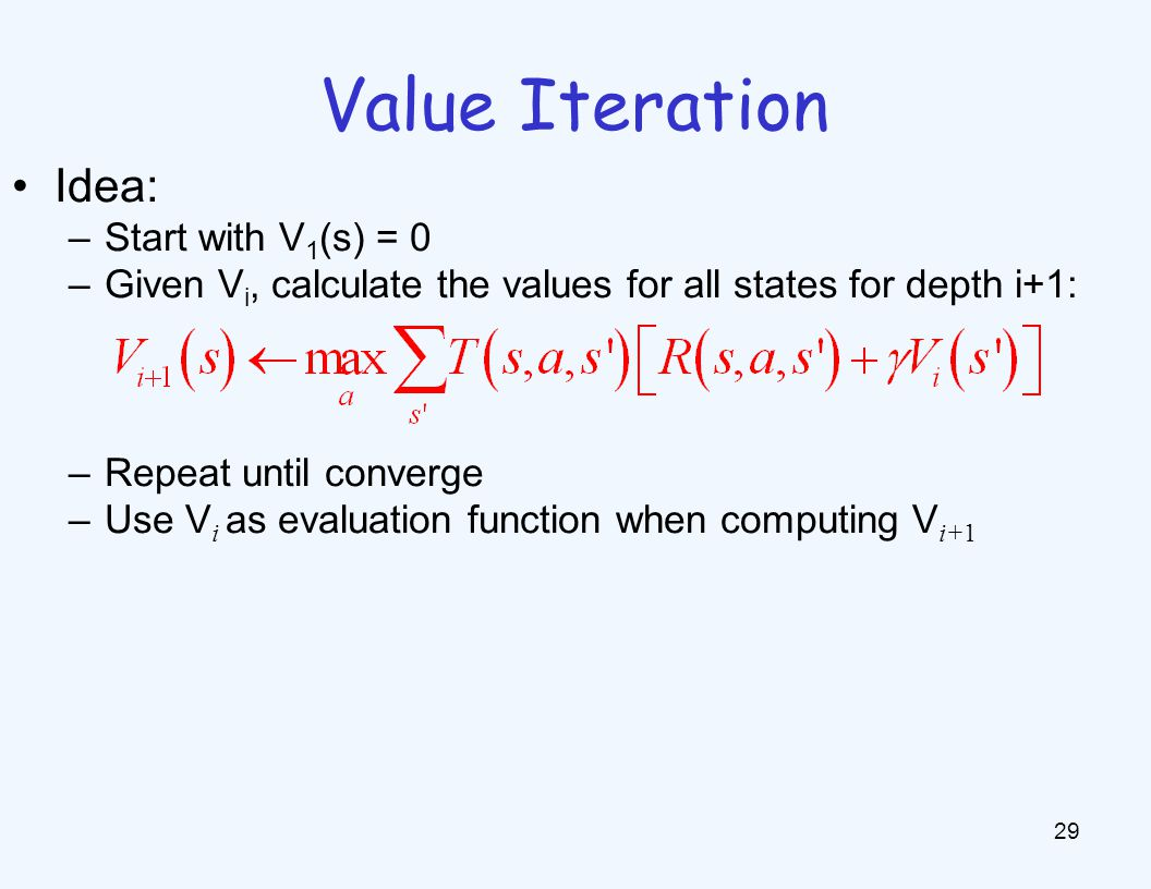 Value Iteration 29 Idea: –Start with V 1 (s) = 0 –Given V i, calculate the values for all states for depth i+1: –Repeat until converge –Use V i as evaluation function when computing V i+1