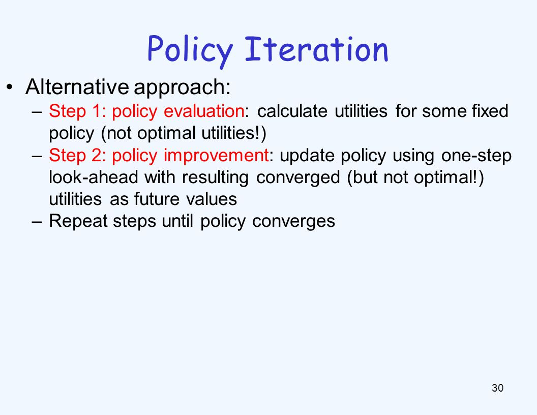 Policy Iteration 30 Alternative approach: –Step 1: policy evaluation: calculate utilities for some fixed policy (not optimal utilities!) –Step 2: policy improvement: update policy using one-step look-ahead with resulting converged (but not optimal!) utilities as future values –Repeat steps until policy converges