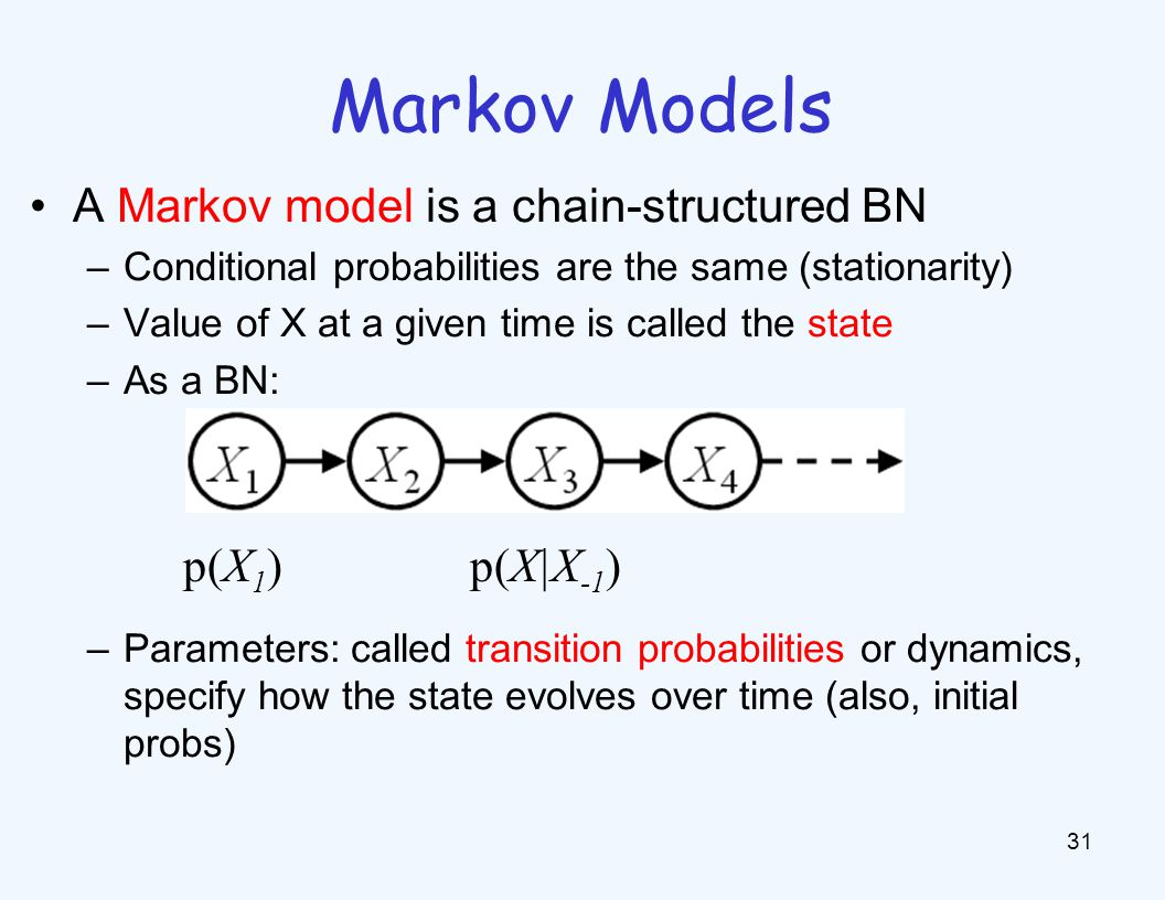 Markov Models 31 A Markov model is a chain-structured BN –Conditional probabilities are the same (stationarity) –Value of X at a given time is called the state –As a BN: –Parameters: called transition probabilities or dynamics, specify how the state evolves over time (also, initial probs) p(X 1 ) p(X|X -1 )