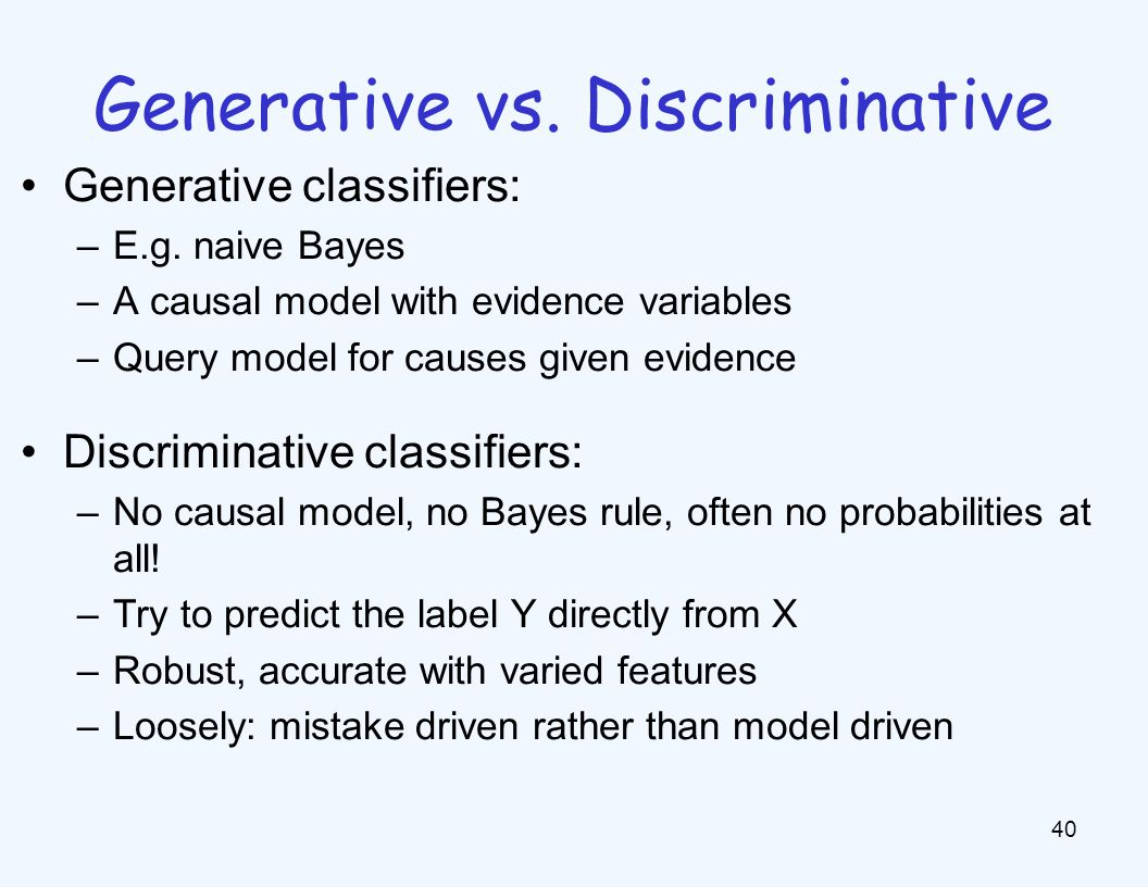 Generative vs. Discriminative 40 Generative classifiers: –E.g. naive Bayes –A causal model with evidence variables –Query model for causes given evide
