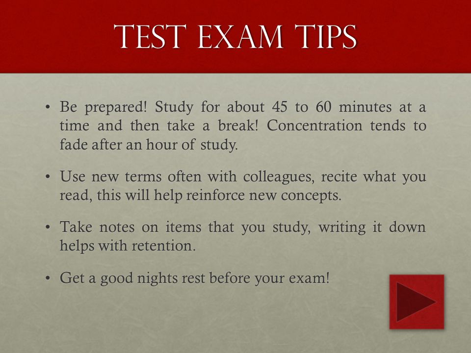 Test Exam tips Be prepared.Study for about 45 to 60 minutes at a time and then take a break.