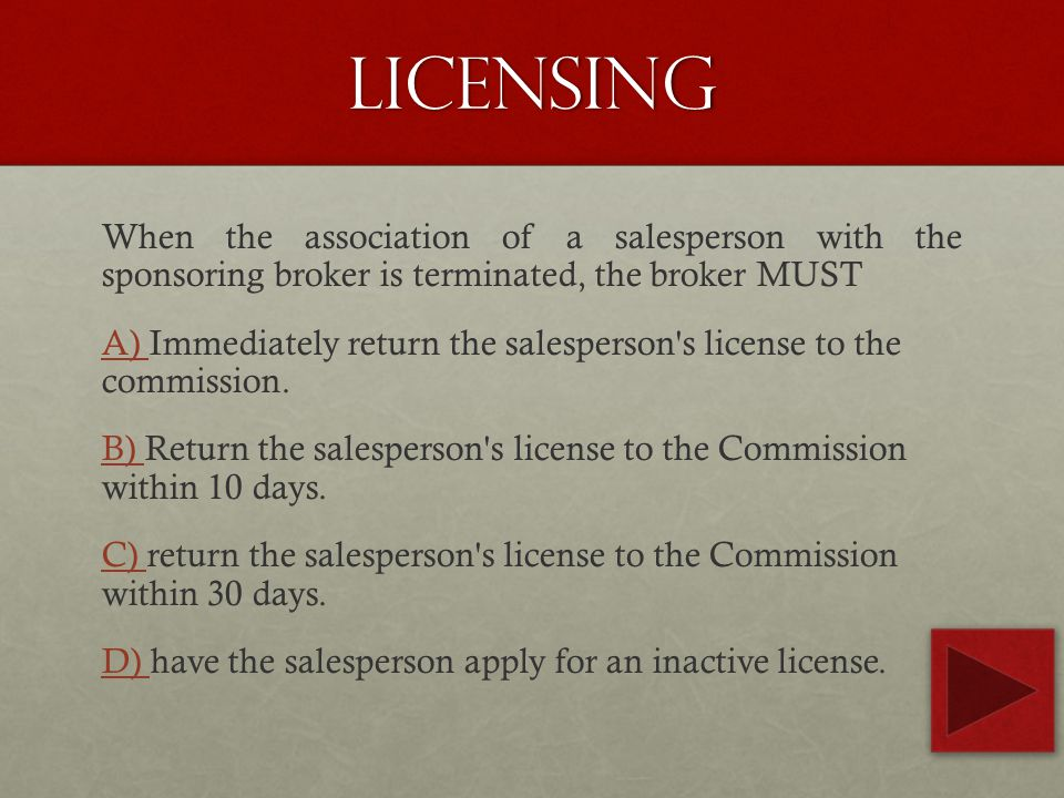 licensing When the association of a salesperson with the sponsoring broker is terminated, the broker MUST A) A) Immediately return the salesperson s license to the commission.