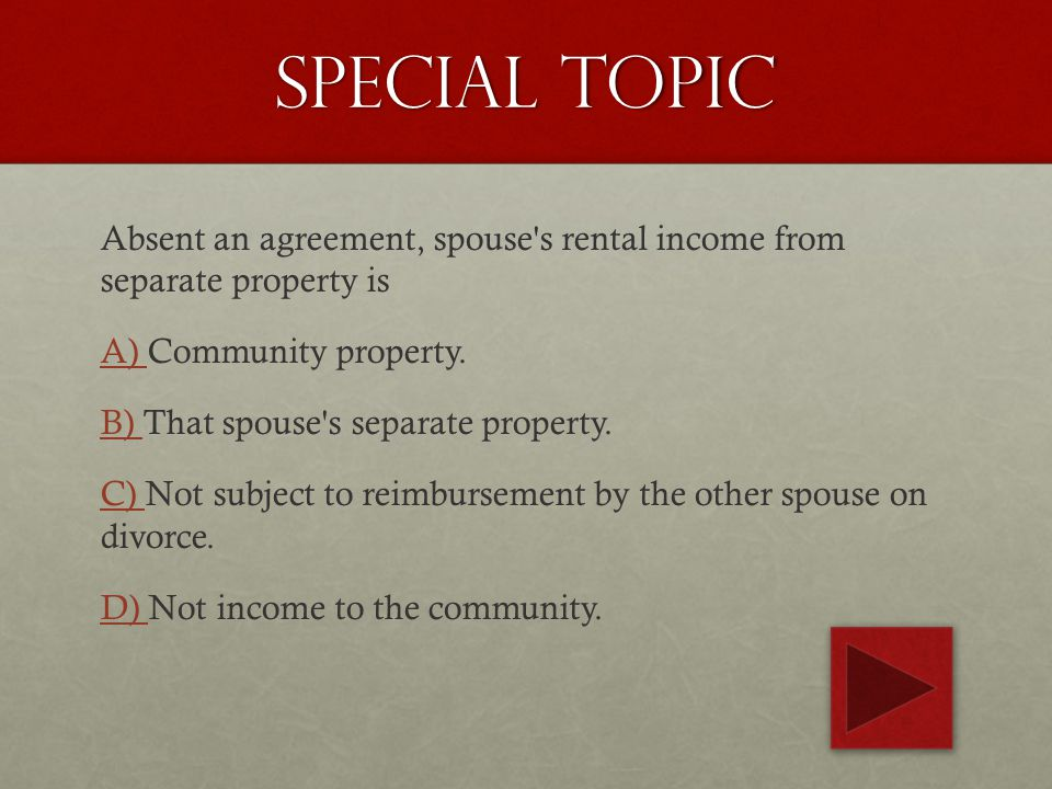 Special topic Absent an agreement, spouse s rental income from separate property is A) A) Community property.