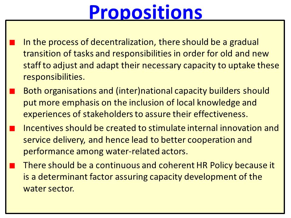 14 Propositions In the process of decentralization, there should be a gradual transition of tasks and responsibilities in order for old and new staff to adjust and adapt their necessary capacity to uptake these responsibilities.