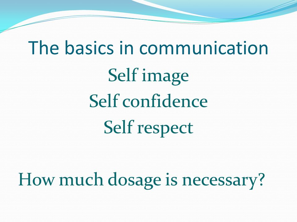 The basics in communication Self image Self confidence Self respect How much dosage is necessary