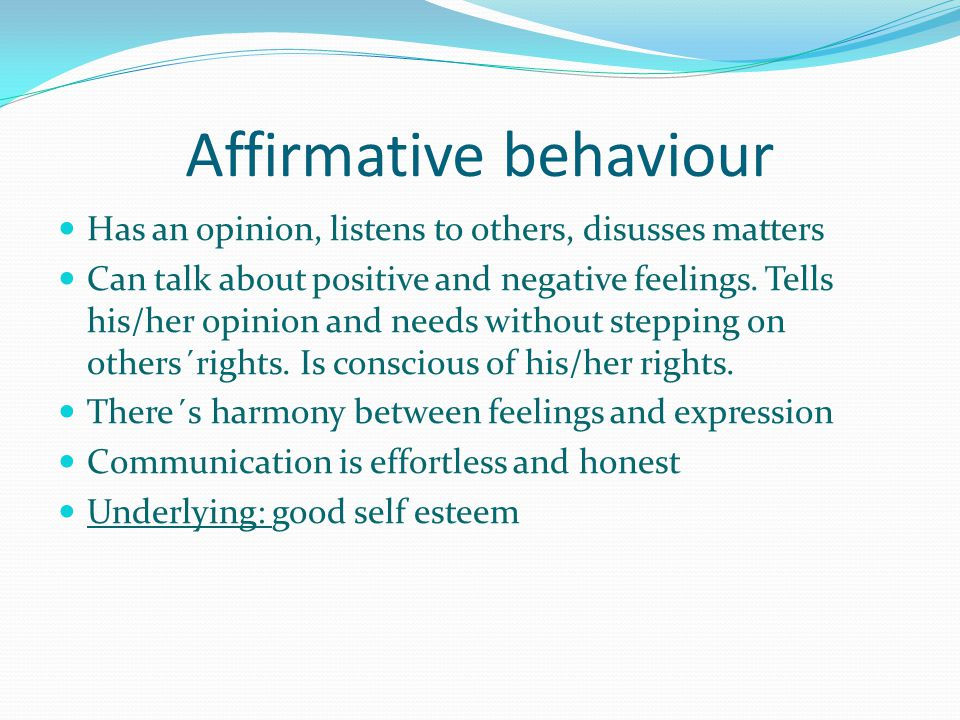 Affirmative behaviour Has an opinion, listens to others, disusses matters Can talk about positive and negative feelings.
