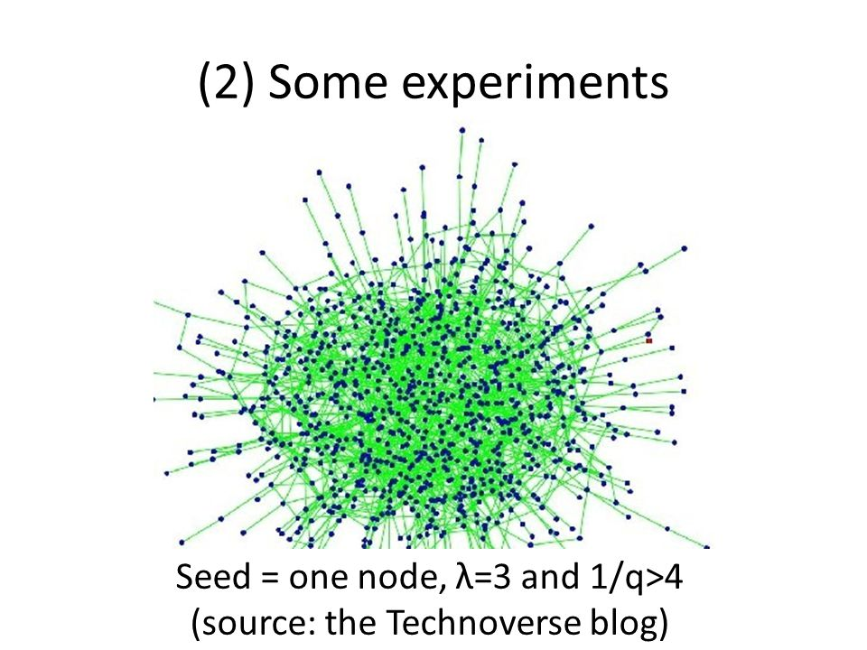 (2) Some experiments Seed = one node, λ=3 and 1/q>4 (source: the Technoverse blog)