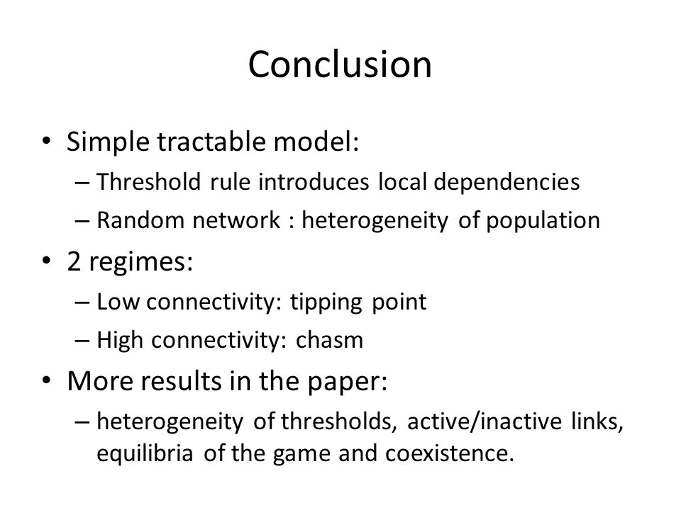 Conclusion Simple tractable model: – Threshold rule introduces local dependencies – Random network : heterogeneity of population 2 regimes: – Low connectivity: tipping point – High connectivity: chasm More results in the paper: – heterogeneity of thresholds, active/inactive links, equilibria of the game and coexistence.