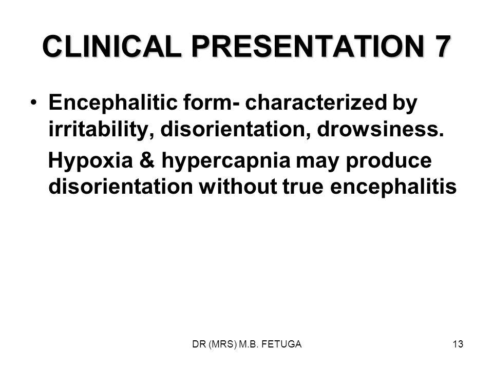 DR (MRS) M.B. FETUGA13 CLINICAL PRESENTATION 7 Encephalitic form- characterized by irritability, disorientation, drowsiness. Hypoxia & hypercapnia may