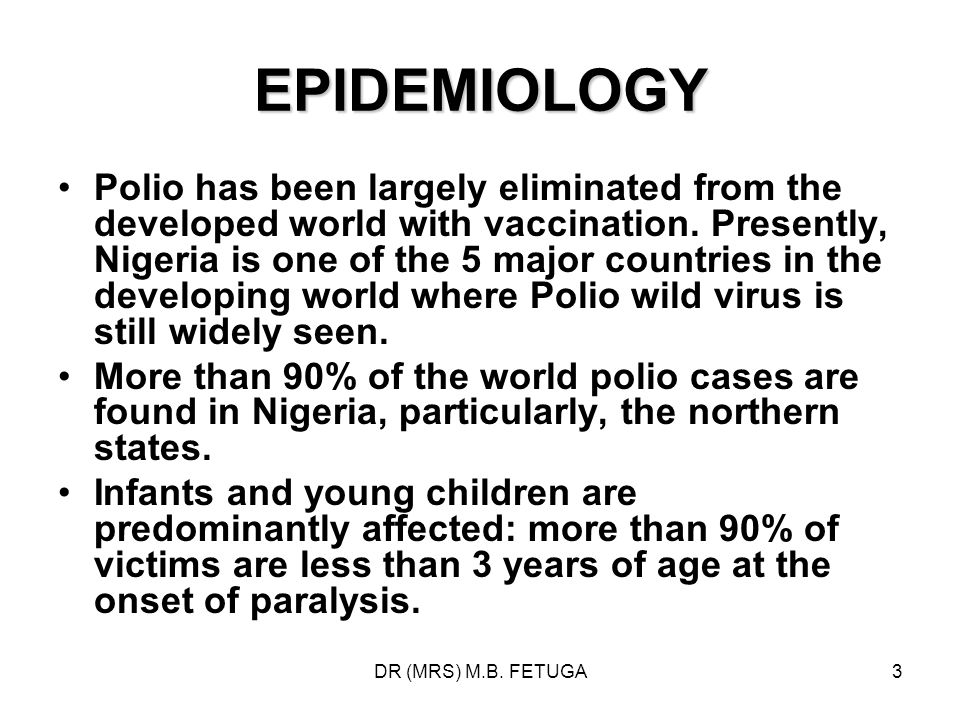 DR (MRS) M.B. FETUGA3 EPIDEMIOLOGY Polio has been largely eliminated from the developed world with vaccination. Presently, Nigeria is one of the 5 maj