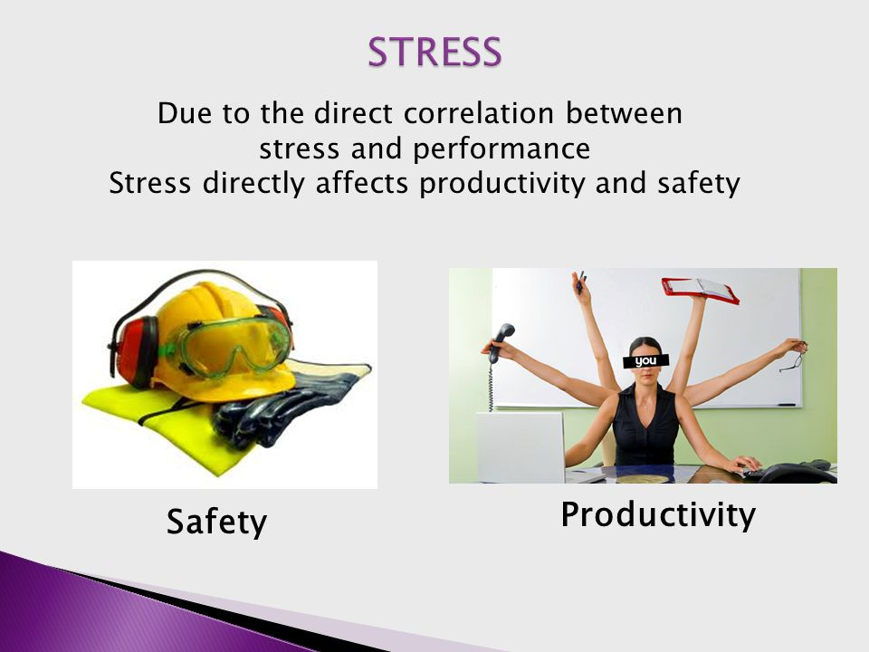 Productivity Safety Due to the direct correlation between stress and performance Stress directly affects productivity and safety