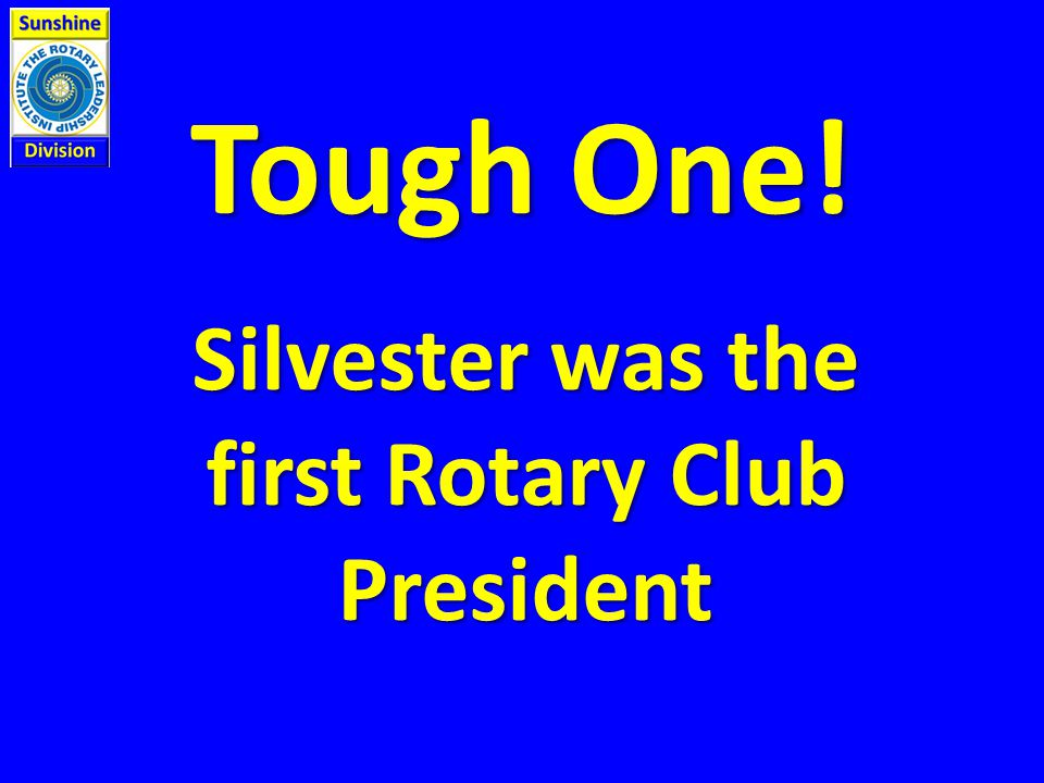 Tough One! Silvester was the first Rotary Club President