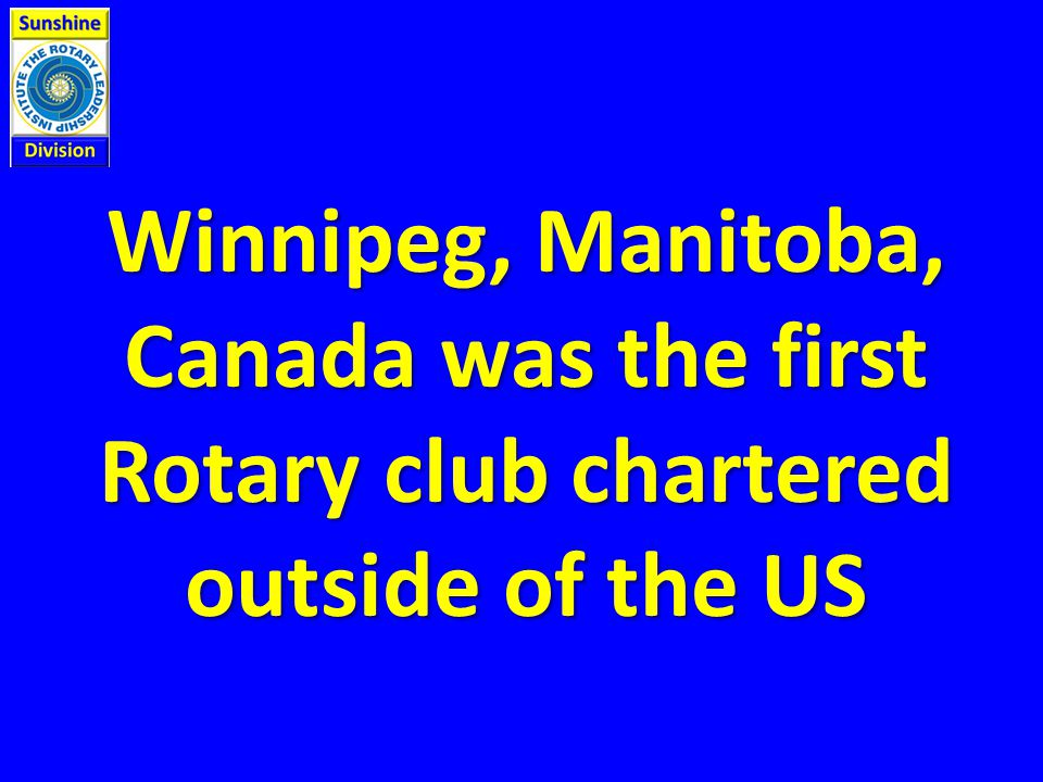 Winnipeg, Manitoba, Canada was the first Rotary club chartered outside of the US