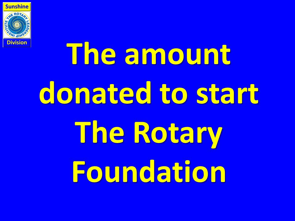 The amount donated to start The Rotary Foundation